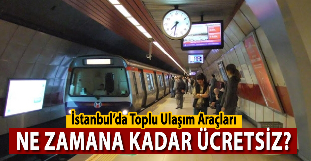 İstanbul'da Metro ve Toplu Ulaşım ne zamana kadar ücretsiz