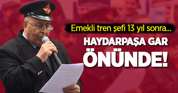 Emekli tren şefi 13 yıl sonra Haydarpaşa Gar önünde!