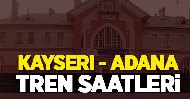 Kayseri Adana Tren Saatleri 2017 Güncel