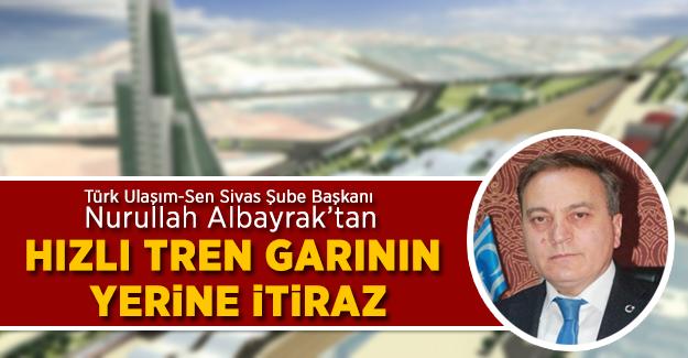 Nurullah Albayrak'tan Sivas Hızlı Tren Garının Yerine İtiraz!