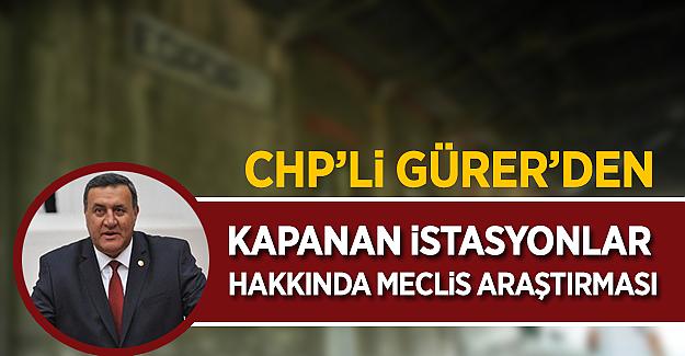 CHP'li Gürer'den TCDD'de kapatılan istasyonlar hakkında meclis araştırması talebi