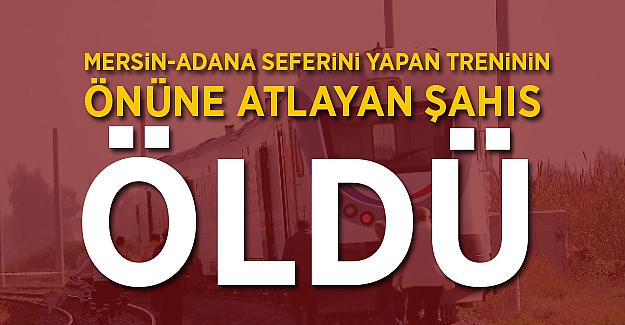 Mersin Adana seferini yapan treninin önüne atlayan şahıs öldü
