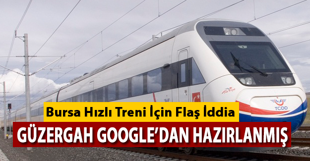 Bursa Hızlı Treni Google'dan Hazırlanmış İddiası