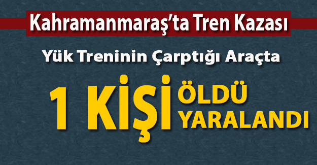 Kahramanmaraş Pazarcık'ta yük treni otomobile çarptı: 1 ölü, 1 yaralı