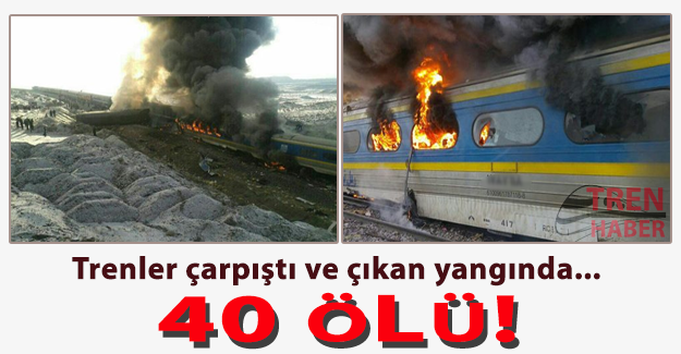 Trenler çarpıştı ve çıkan yangında 40 ölü!