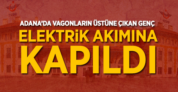 Adana Gar'da elektirik akımına kapılan genç yaşamını yitirdi!