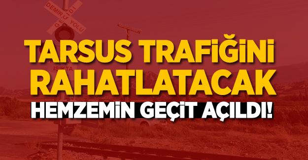 Tarsus trafiğini rahatlatacak hemzemin geçit açıldı!