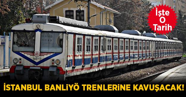 İstanbul Banliyö Trenlerine Kavuşacak! İşte O Tarih..