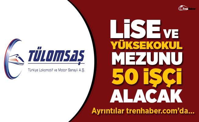 TÜLOMSAŞ Lise ve Yüksekokul mezunu 50 işçi alacak