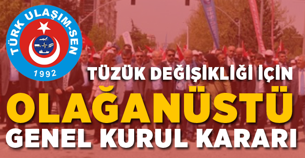 Türk Ulaşım-Sen'den Tüzük Değişikliği İçin Olağanüstü Genel Kurul Kararı
