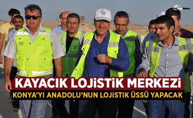 Kayacık Lojistik Merkezi, Konya'yı Anadolu'nun Lojistik Üssü Yapacak