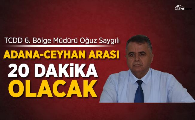 """Saygılı: """"Adana Ceyhan arası 20 dakika olacak"""""""