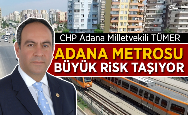 CHP'li Tümer: Adana metrosu büyük risk taşıyor