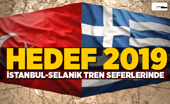İstanbul-Selanik tren seferlerinde hedef 2019