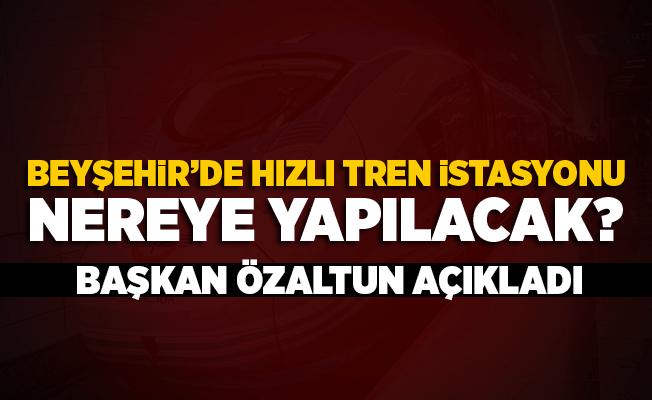 Beyşehir'de hızlı tren istasyonu nereye yapılacak?