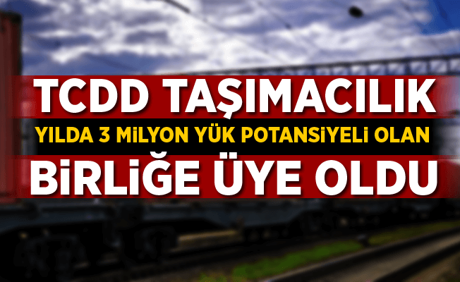 TCDD Taşımacılık 3 milyon ton yük potansiyeli olan birliğe üye oldu