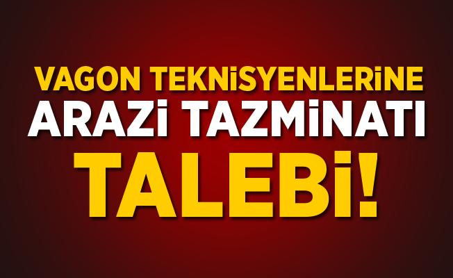 Vagon Teknisyenlerine Arazi Tazminatı Talebi!
