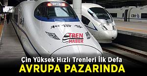 Çin Yüksek Hızlı Trenleri ilk defa Avrupa Pazarında