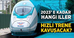 2023'e kadar yüksek hızlı trene kavuşacak iller!