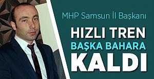 """MHP Samsun İl Başkanı :""""Hızlı Tren Başka Bahara Kaldı"""""""