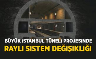 Büyük İstanbul Tüneli'nde Raylı Sistem Değişikliği