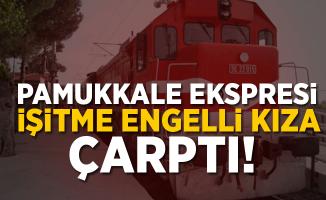 Pamukkale Ekspresi İşitme Engelli Kıza Çarptı!