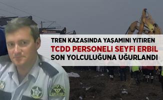 Tren kazasında hayatını kaybeden TCDD Personeli Seyfi Erbil son yolculuğuna uğurlandı