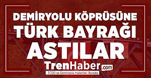 Demiryolu köprüsüne Türk bayrağı astılar