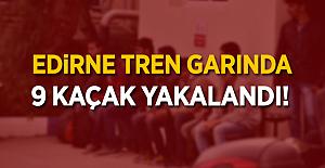 Edirne Tren Garında 9 kaçak yakalandı!