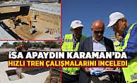 TCDD Genel Müdürü İsa Apaydın, Karaman'da yüksek hızlı tren çalışmaları inceledi