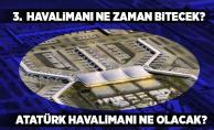 3. Havalimanı ne zaman bitecek? Atatürk Havalimanı ne olacak?