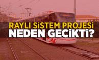 Raylı Sistem Projesi Neden Gecikti?