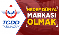 TCDD Taşımacılık'ta Hedef Dünya Markası Olmak